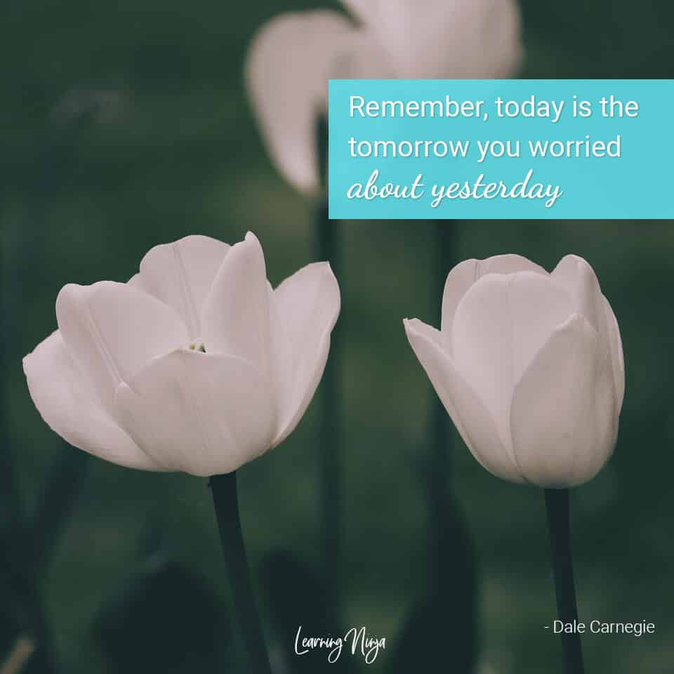 Mindset Ninja: Remember, today is the tomorrow you worried about yesterday - Dale Carnegie