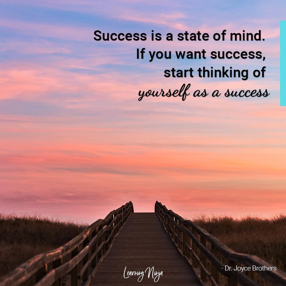 """""""Success is a state of mind. If you want success, start thinking of yourself as a success."""" – Dr. Joyce Brothers"""