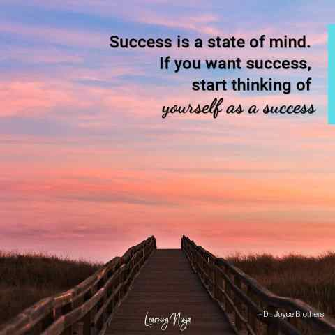 """Success is a state of mind. If you want success, start thinking of yourself as a success."" – Dr. Joyce Brothers"