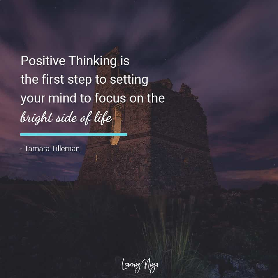 """""""Positive Thinking is the first step to setting your mind to focus on the bright side of life."""" - Tamara Tilleman"""