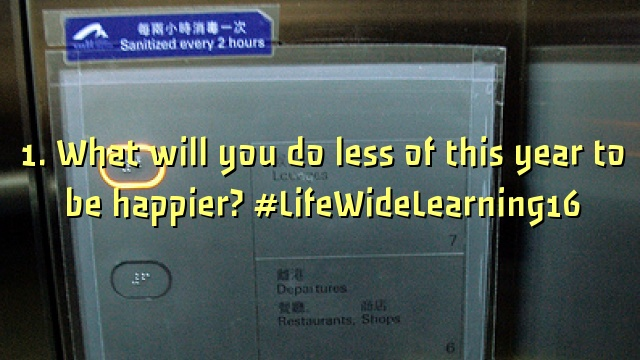 1. What will you do less of this year to be happier? #LifeWideLearning16