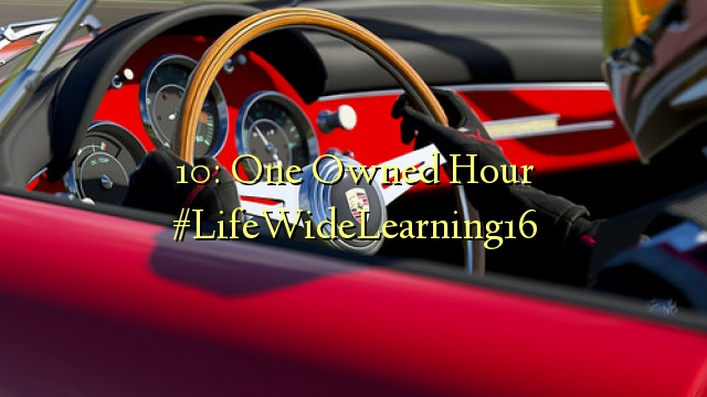 10: One Owned Hour #LifeWideLearning16