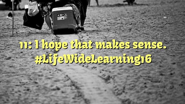 11: I hope that makes sense. #LifeWideLearning16