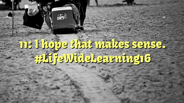 11: I hope that makes sense. #LifeWideLearning16