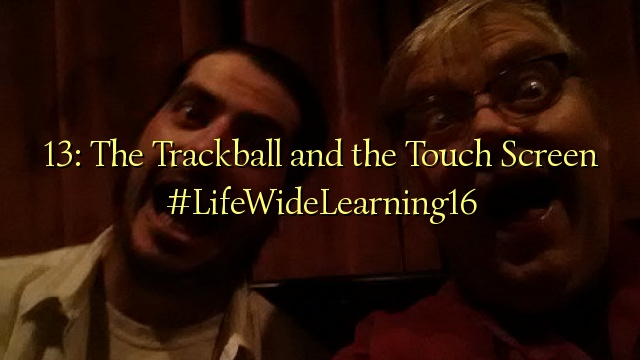 13: The Trackball and the Touch Screen #LifeWideLearning16