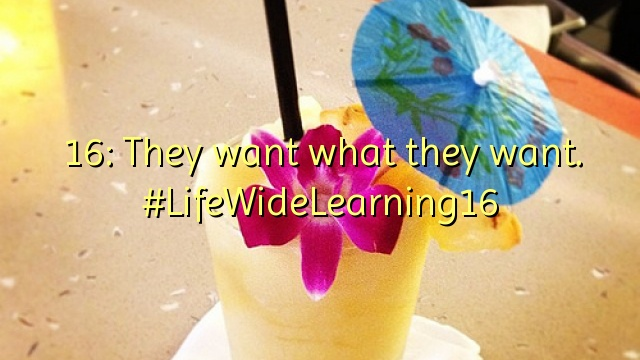 16: They want what they want. #LifeWideLearning16
