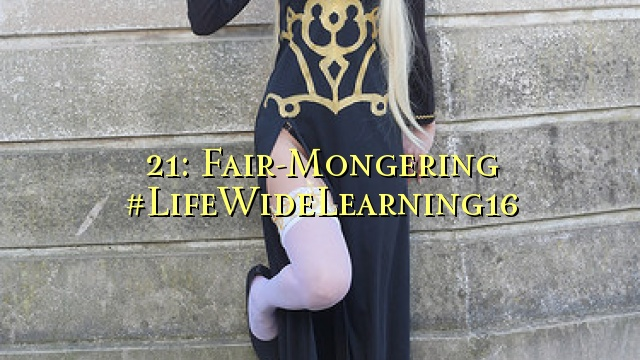 21: Fair-Mongering #LifeWideLearning16