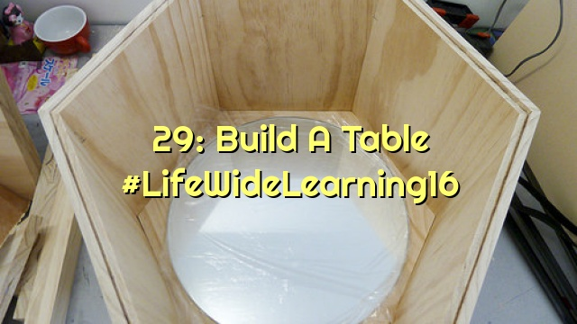 29: Build A Table #LifeWideLearning16