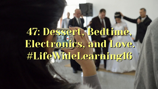 47: Dessert, Bedtime, Electronics, and Love. #LifeWideLearning16