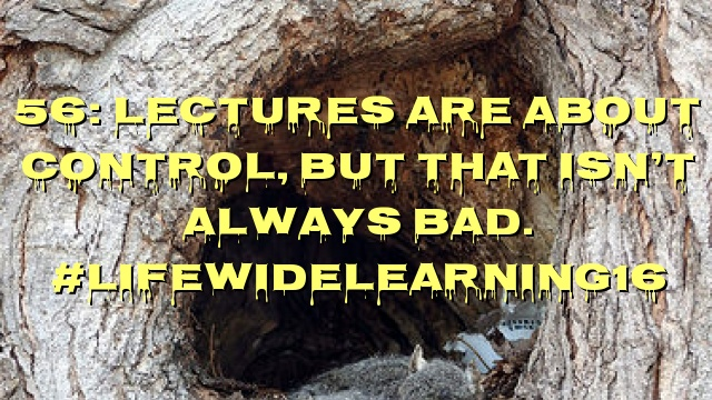 56: Lectures are about control, but that isn't always bad. #LifeWideLearning16