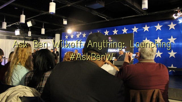 Ask Ben Wilkoff Anything: Launching #AskBenW