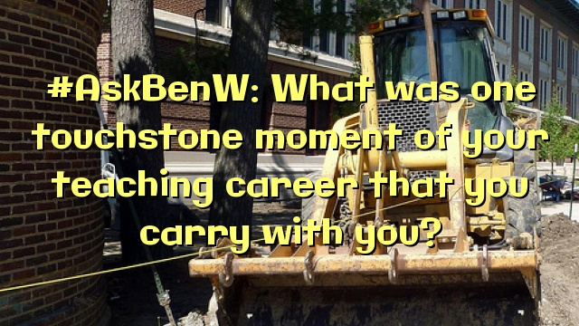 #AskBenW: What was one touchstone moment of your teaching career that you carry with you?