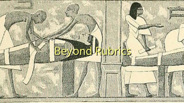 Beyond Rubrics