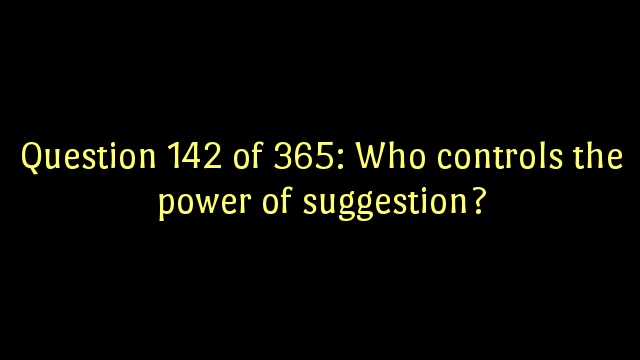 Question 142 of 365: Who controls the power of suggestion?