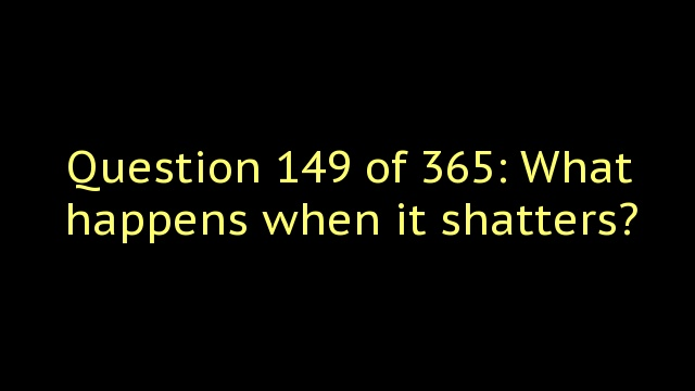Question 149 of 365: What happens when it shatters?