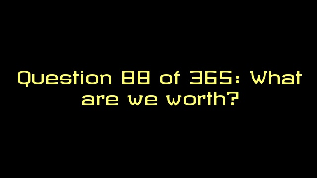 Question 88 of 365: What are we worth?