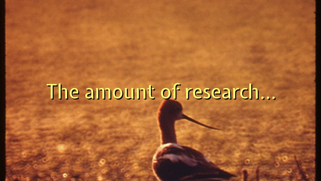 The amount of research…