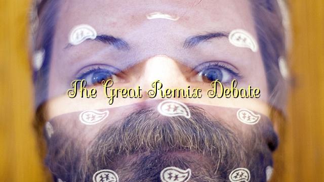 The Great Remix Debate