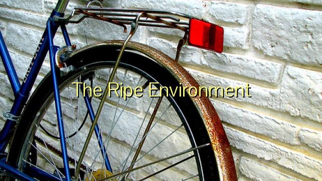 The Ripe Environment