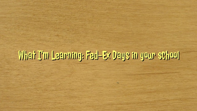 What I'm Learning: Fed-Ex Days in your school