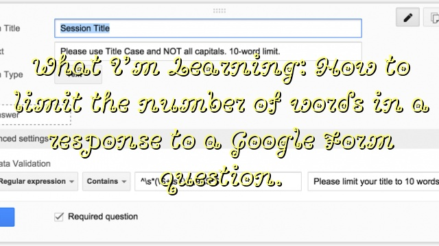 What I'm Learning: How to limit the number of words in a response to a Google Form question.