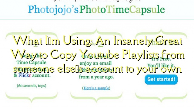 What I'm Using: An Insanely Great Way to Copy Youtube Playlists from someone else's account to your own