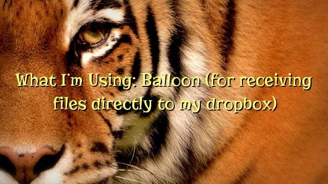 What I'm Using: Balloon (for receiving files directly to my dropbox)
