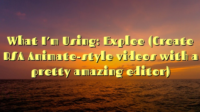 What I'm Using: Explee (Create RSA Animate-style videos with a pretty amazing editor)