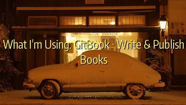 What I'm Using: GitBook · Write & Publish Books