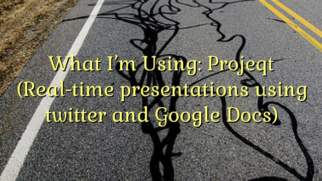 What I'm Using: Projeqt (Real-time presentations using twitter and Google Docs)