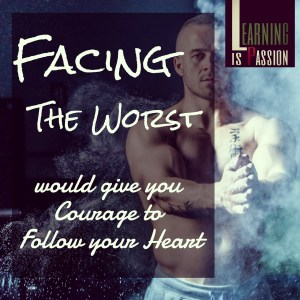 Facing the worst would give you courage to follow your heart