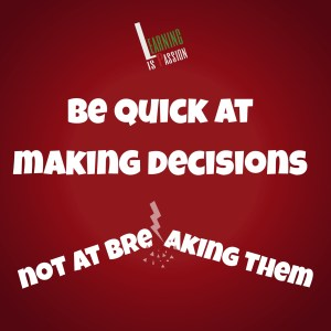 Be quick at making decisions not at breaking them - Decision making