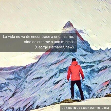 La vida no va de encontrarse a uno mismo, sino de crearse a uno mismo. Geroge Bernard Shaw.