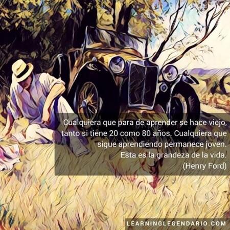 Cualquiera que para de aprender se hace viejo, tanto si tiene 20 como 80 años. Cualquiera que sigue aprendiendo permanece joven. Esta es la grandeza de la vida. Henry Ford.