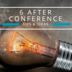 Now What? 6 After Conference Tips