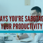 5 Ways You're Sabotaging Your Productivity