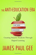 The Anti-Education Era: Creating Smarter Students through Digital Learning by James Paul Gee