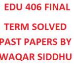 EDU 406 FINAL TERM SOLVED PAST PAPERS BY WAQAR SIDDHU