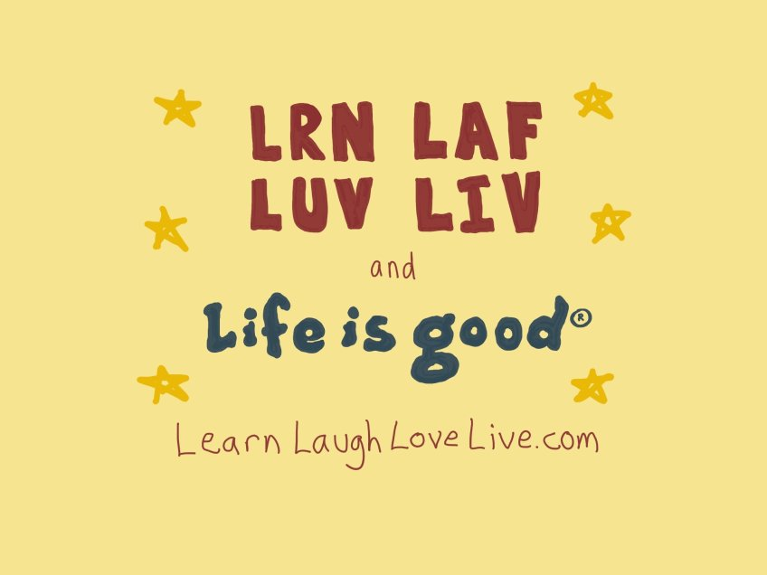 Learn Laugh Love Live LRN LAF LUV LIV Life is Good