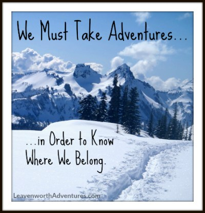 We Must Take Adventures to Know Where We Belong - Follow our Adventures at LeavenworthAdventures.com