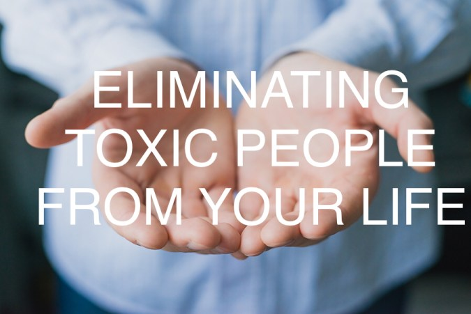 Eliminating toxic people from your life