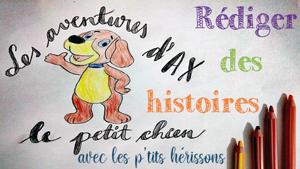 Rédiger des histoires sur Ax, le petit chien - Le blog du hérisson