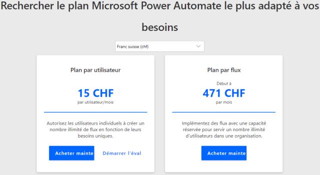 Rechercher le plan Microsoft Power Automate le plus adapté à vos  besoins  Franc suisse (chf)  Plan par utilisateur  15 CHF  par utilisateur/mois  Autorisez les utilisateurs individuels à créer un  nombre illimité de flux en fonction de leurs  besoins uniques.  Acheter mainte  Démarrer l'éval  Plan par flux  Début à  471 CHF  par mois  Implémentez des flux avec une capacité  réservée pour servir un nombre illimité  d'utilisateurs dans une organisation.  Acheter mainte