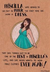 Priscilla aveva paura di uscire in pubblico la prima volta che indossò un abito. Quel giorno fu uno dei più belli nella vita di Priscilla, e non volle mai più indossare indumenti maschili!