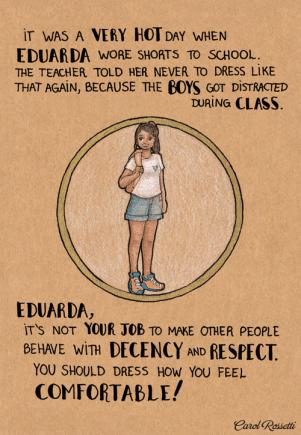 Faceva molto caldo il giorno in cui Eduarda indossò dei pantaloncini per andare a scuola. L'insegnante le disse di non vestirsi più così, perché i ragazzi si distraevano durante la lezione. Eduarda, non è responsabilità tua far comportare gli altri con decenza e rispetto. Devi vestirti come ti senti più comoda!