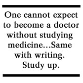 One cannot expect to become a doctor without studying medicine...Same with writing. Study up.