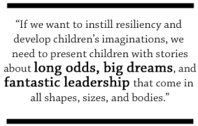If we want to instill resiliency and develop children's imaginations, we need to present children with stories about long odds, big dreams, and fantastic leadership that come in all shapes, sizes, and bodies.