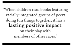 """When children read books featuring racially integrated groups of peers doing fun things together, it has a lasting positive impact on their play with members of other races."""