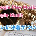 Google Play MusicとApple Music(iTunes)のどっちが良いか比較