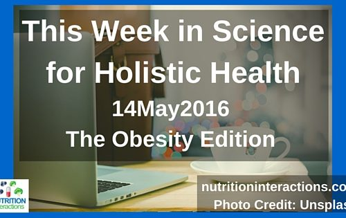 The Obesity Edition – This week in Science for Holistic Health – 14May2016